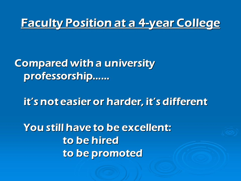 Faculty Position at a 4-year College Compared with a university professorship…… its not easier or harder, its different You still have to be excellent: to be hired to be promoted