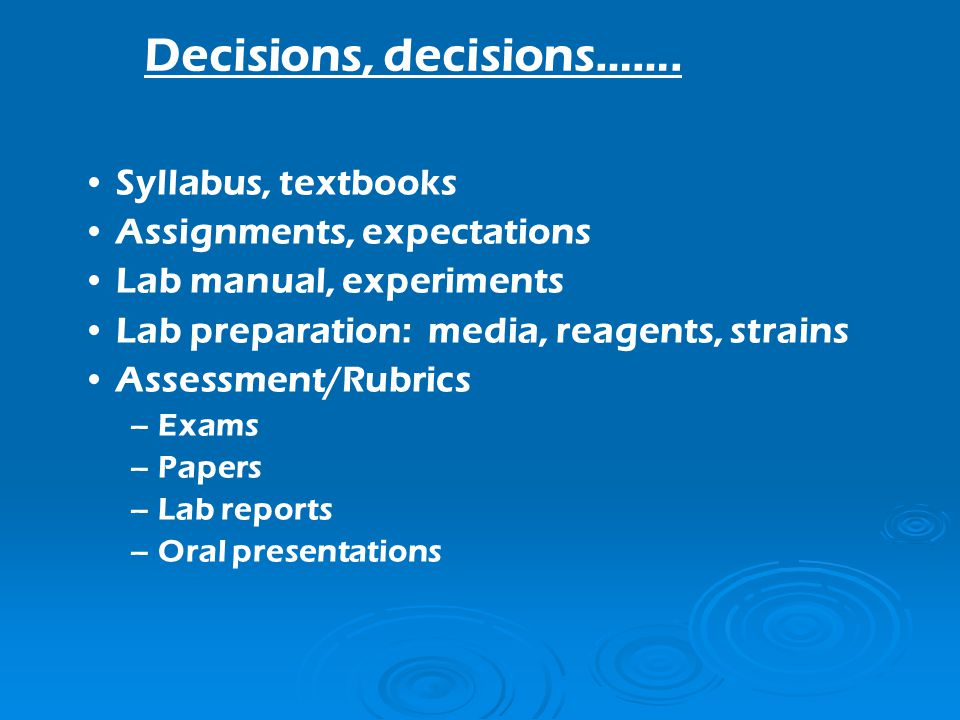 Syllabus, textbooks Assignments, expectations Lab manual, experiments Lab preparation: media, reagents, strains Assessment/Rubrics – Exams – Papers – Lab reports – Oral presentations Decisions, decisions…….