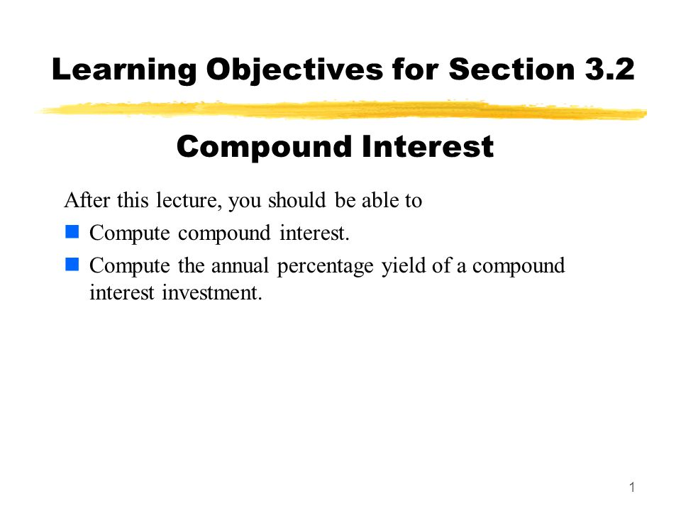 1 Learning Objectives for Section 3.2 After this lecture, you should be able to Compute compound interest. Compute the annual percentage yield of a co