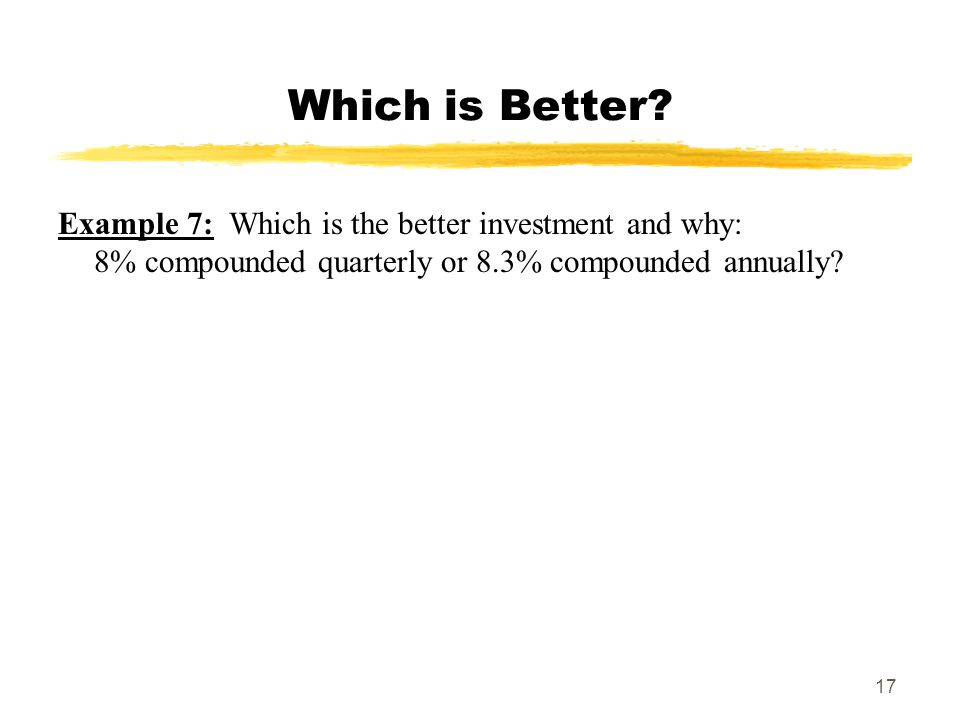 17 Which is Better? Example 7: Which is the better investment and why: 8% compounded quarterly or 8.3% compounded annually?