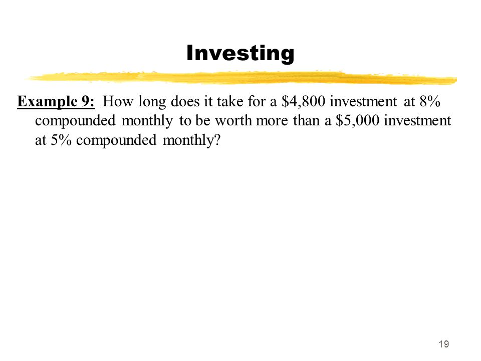19 Investing Example 9: How long does it take for a $4,800 investment at 8% compounded monthly to be worth more than a $5,000 investment at 5% compoun