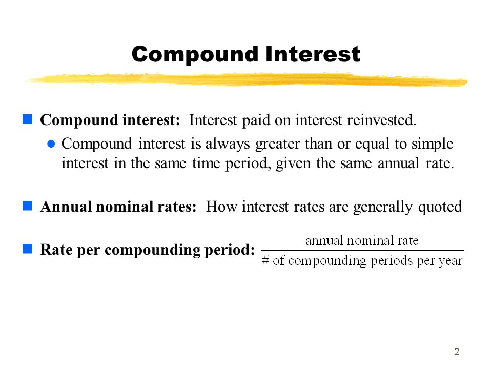 2 Compound interest: Interest paid on interest reinvested. Compound interest is always greater than or equal to simple interest in the same time perio
