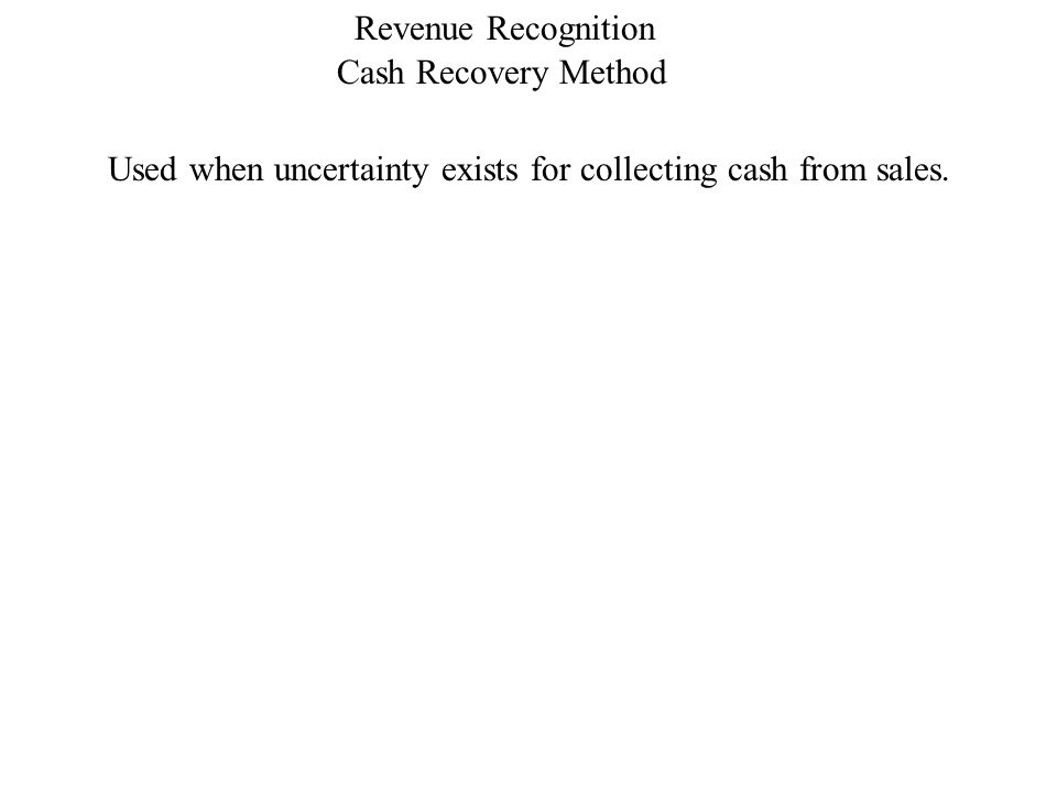 Cash Recovery Method Revenue Recognition Used when uncertainty exists for collecting cash from sales.