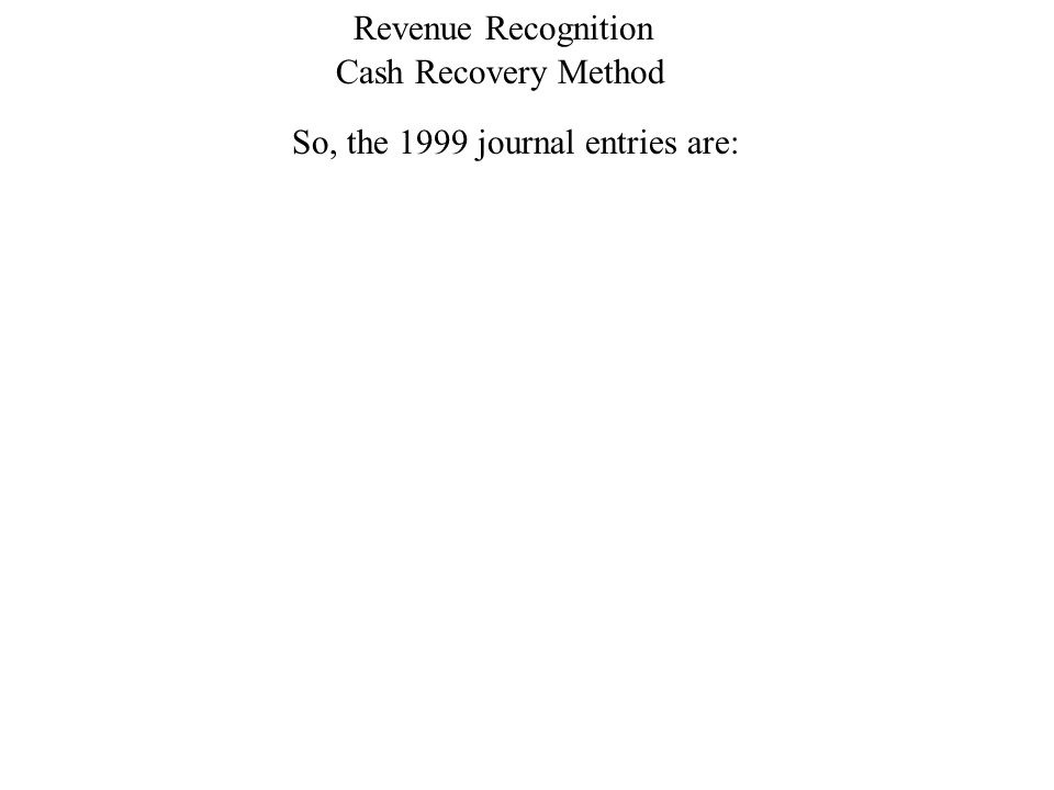 Cash Recovery Method Revenue Recognition So, the 1999 journal entries are: