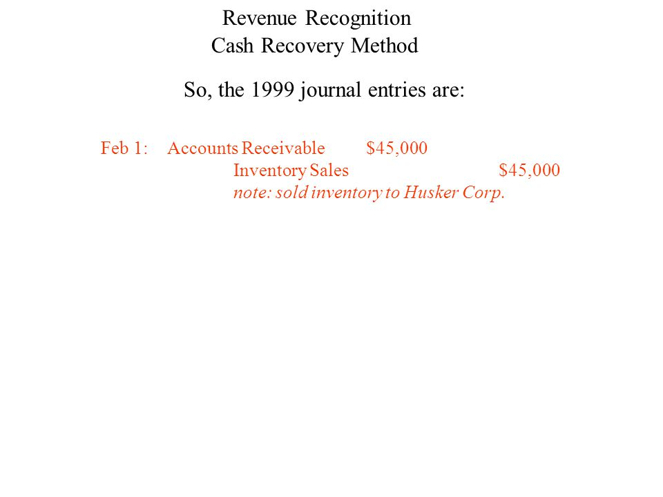 Cash Recovery Method Revenue Recognition So, the 1999 journal entries are: Feb 1:Accounts Receivable$45,000 Inventory Sales$45,000 note: sold inventory to Husker Corp.