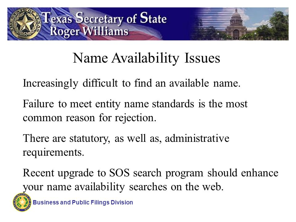 Name Availability Issues Increasingly difficult to find an available name. Failure to meet entity name standards is the most common reason for rejecti