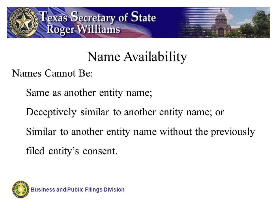 Business and Public Filings Division Name Availability Names Cannot Be: Same as another entity name; Deceptively similar to another entity name; or Si