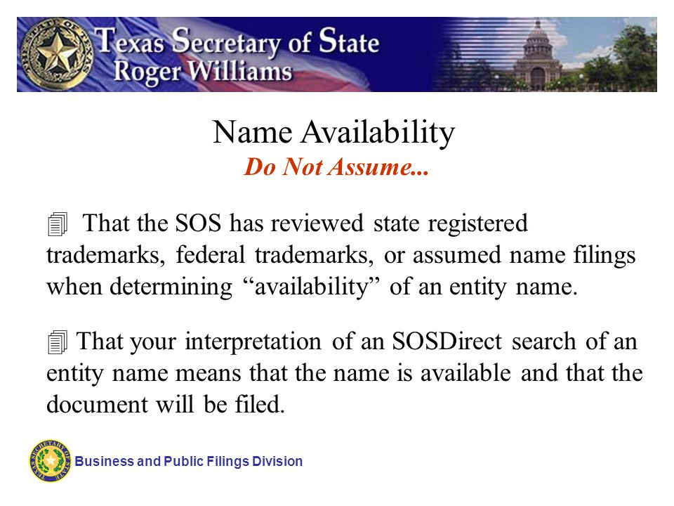 Business and Public Filings Division Name Availability 4 That the SOS has reviewed state registered trademarks, federal trademarks, or assumed name fi