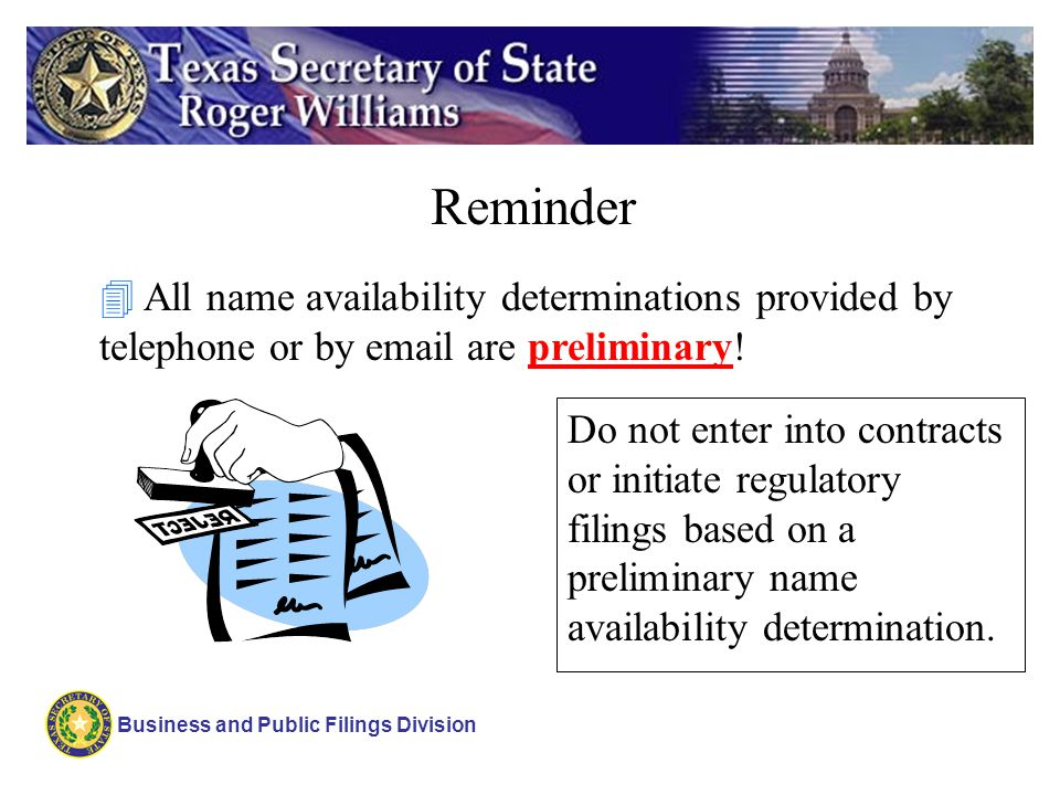 Business and Public Filings Division Reminder 4 All name availability determinations provided by telephone or by email are preliminary! Do not enter i