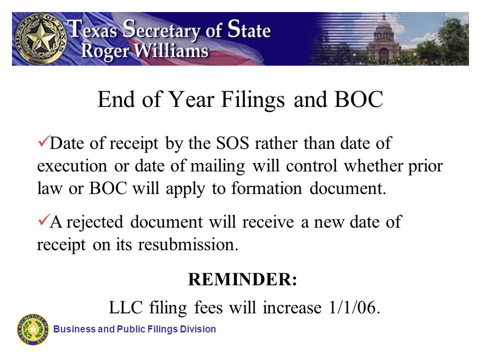End of Year Filings and BOC Business and Public Filings Division Date of receipt by the SOS rather than date of execution or date of mailing will control whether prior law or BOC will apply to formation document.