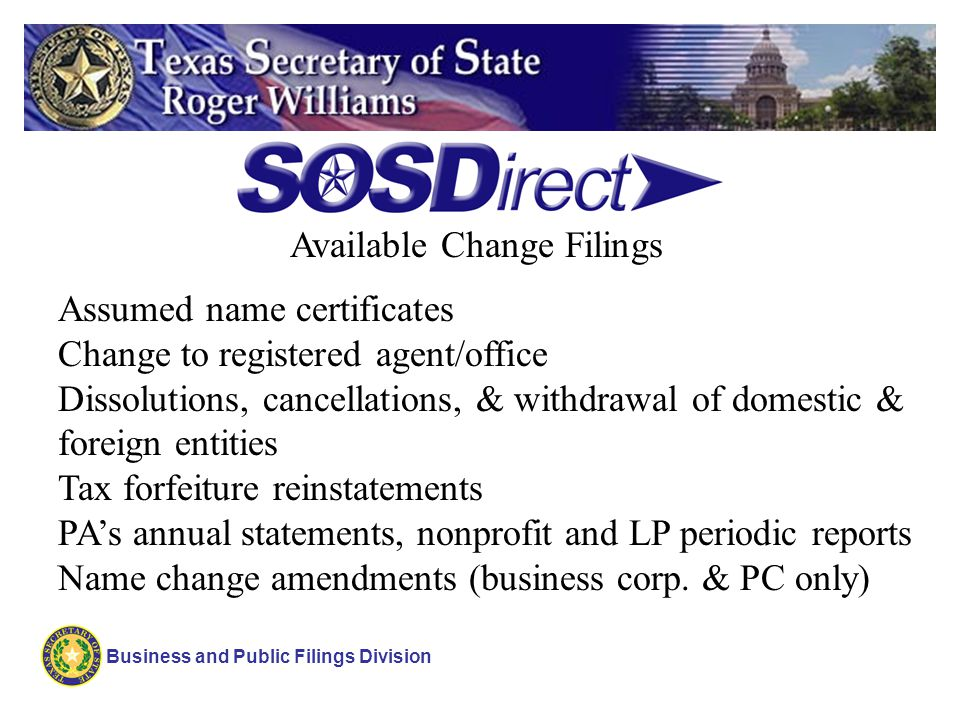 Business and Public Filings Division Assumed name certificates Change to registered agent/office Dissolutions, cancellations, & withdrawal of domestic & foreign entities Tax forfeiture reinstatements PAs annual statements, nonprofit and LP periodic reports Name change amendments (business corp.