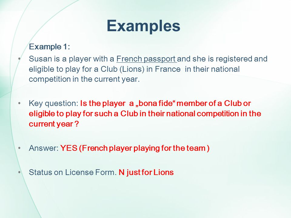 Examples Example 1: Susan is a player with a French passport and she is registered and eligible to play for a Club (Lions) in France in their national competition in the current year.