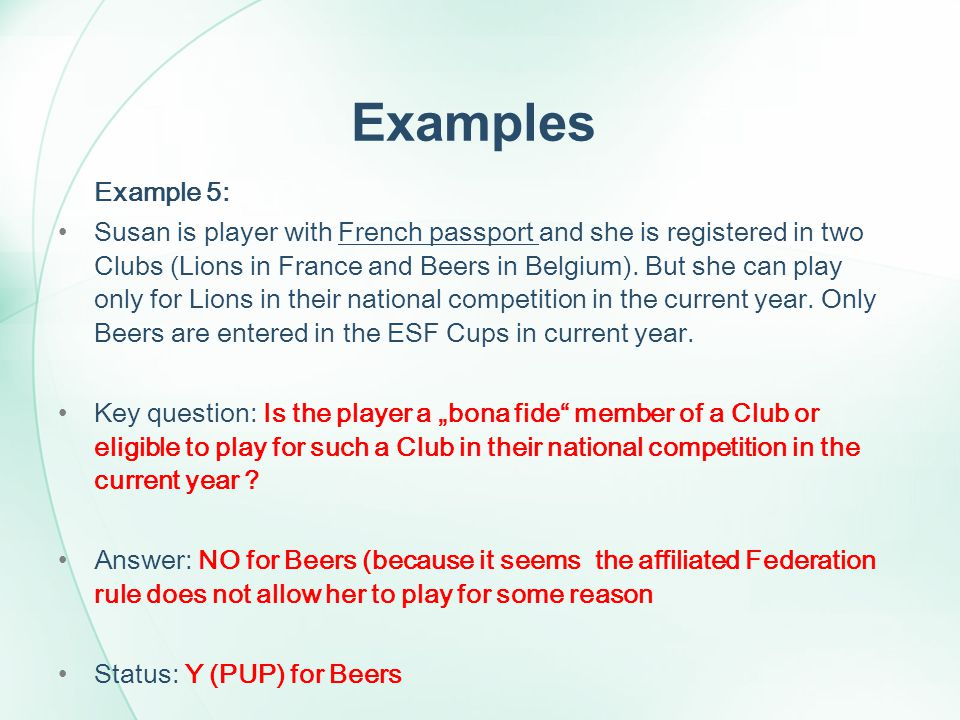 Examples Example 5: Susan is player with French passport and she is registered in two Clubs (Lions in France and Beers in Belgium). But she can play o