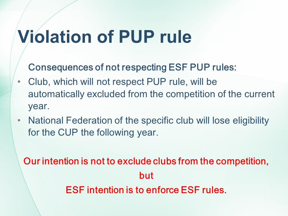 Violation of PUP rule Consequences of not respecting ESF PUP rules: Club, which will not respect PUP rule, will be automatically excluded from the com
