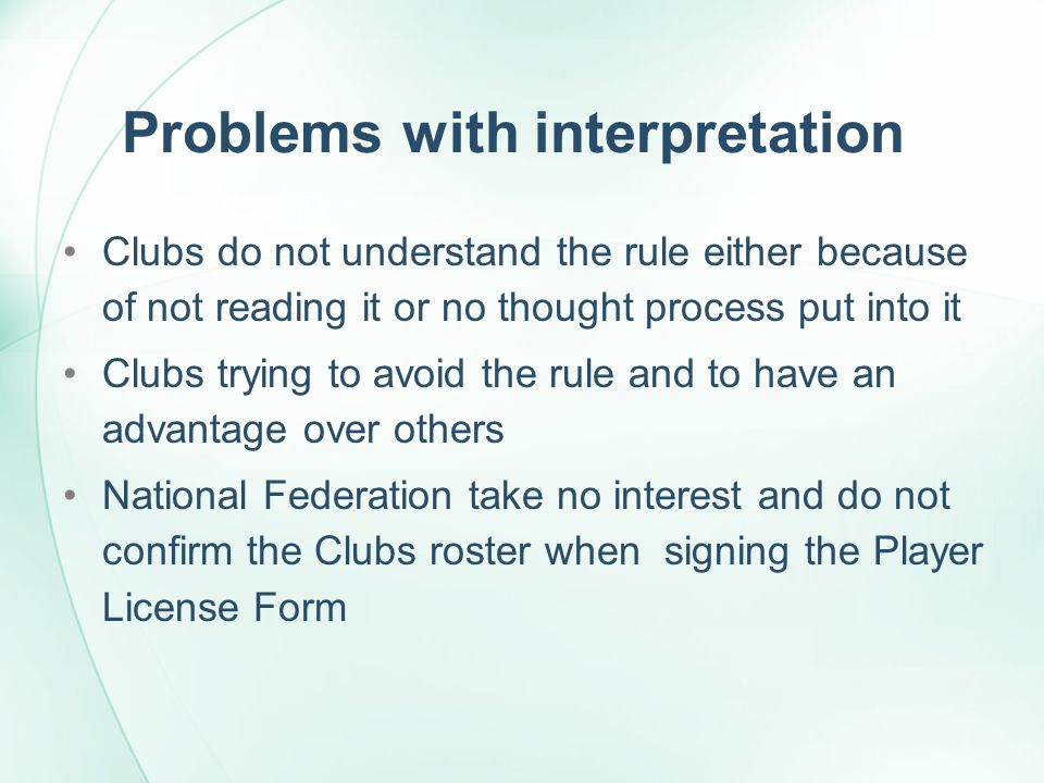 Problems with interpretation Clubs do not understand the rule either because of not reading it or no thought process put into it Clubs trying to avoid