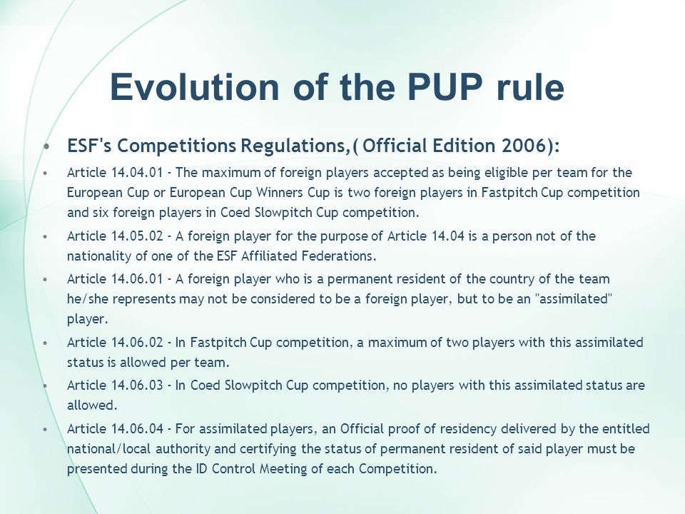 Evolution of the PUP rule ESF s Competitions Regulations,( Official Edition 2006): Article 14.04.01 - The maximum of foreign players accepted as being eligible per team for the European Cup or European Cup Winners Cup is two foreign players in Fastpitch Cup competition and six foreign players in Coed Slowpitch Cup competition.