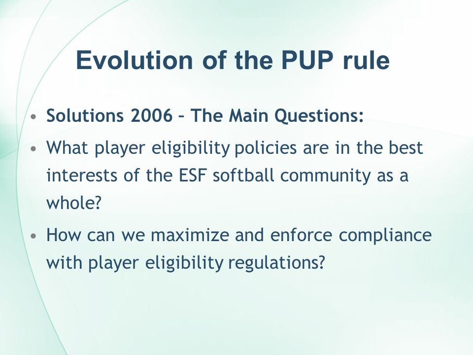 Evolution of the PUP rule Solutions 2006 – The Main Questions: What player eligibility policies are in the best interests of the ESF softball community as a whole.
