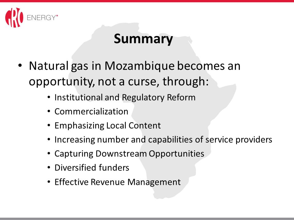Summary Natural gas in Mozambique becomes an opportunity, not a curse, through: Institutional and Regulatory Reform Commercialization Emphasizing Loca