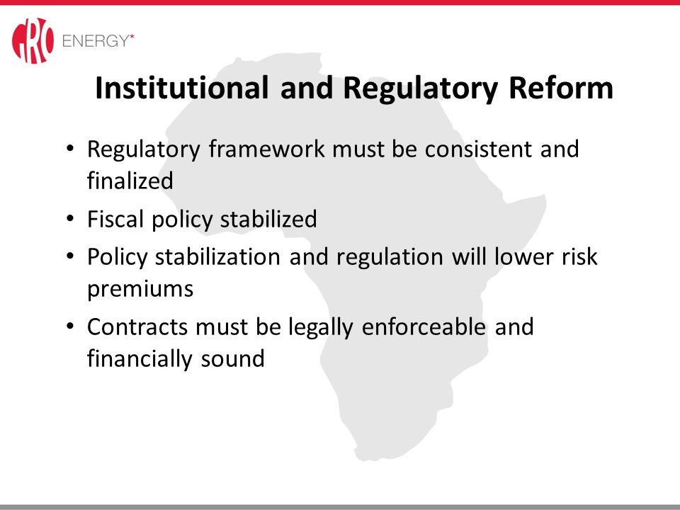 Institutional and Regulatory Reform Regulatory framework must be consistent and finalized Fiscal policy stabilized Policy stabilization and regulation