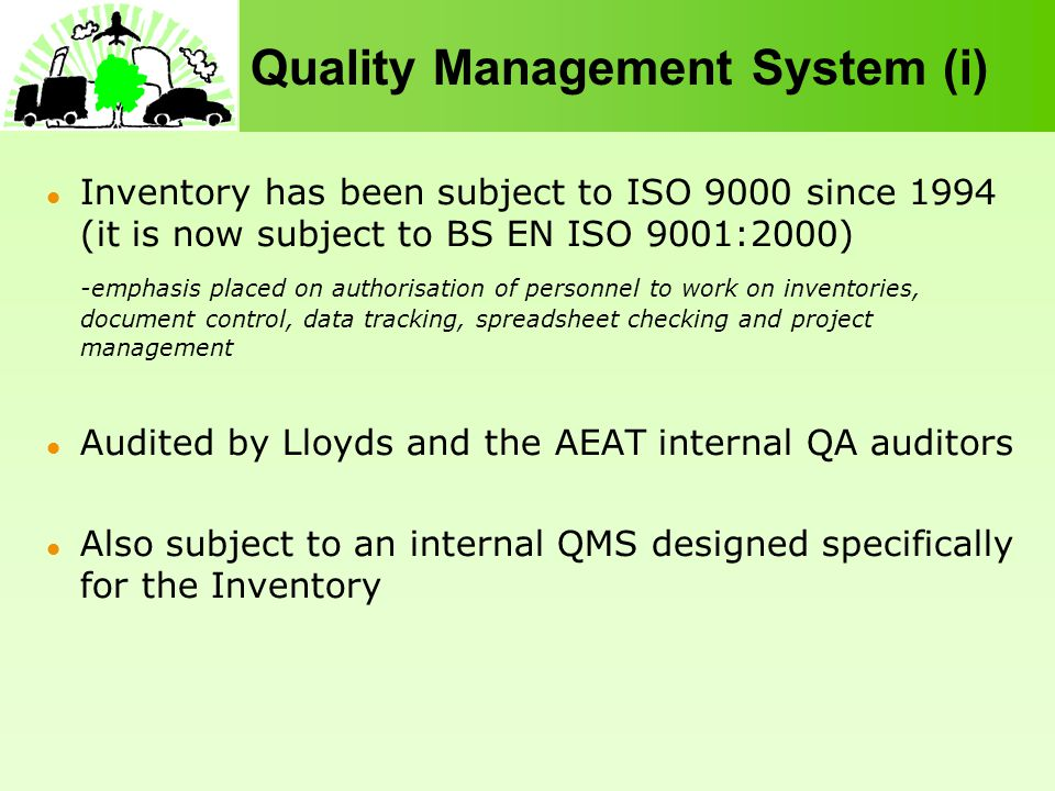 Quality Management System (i) Inventory has been subject to ISO 9000 since 1994 (it is now subject to BS EN ISO 9001:2000) -emphasis placed on authorisation of personnel to work on inventories, document control, data tracking, spreadsheet checking and project management Audited by Lloyds and the AEAT internal QA auditors Also subject to an internal QMS designed specifically for the Inventory