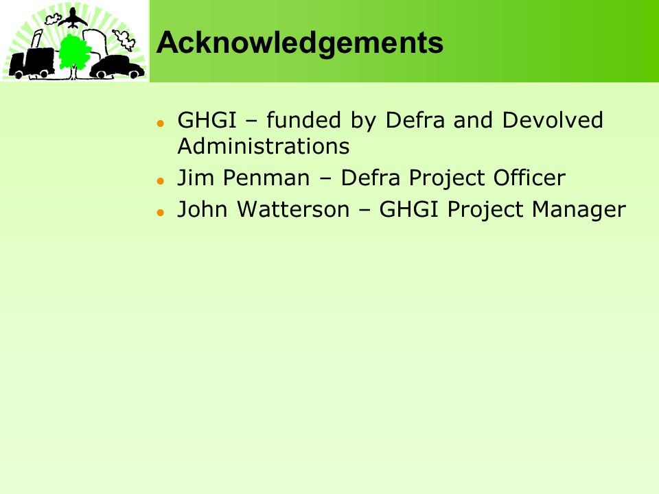 Acknowledgements GHGI – funded by Defra and Devolved Administrations Jim Penman – Defra Project Officer John Watterson – GHGI Project Manager