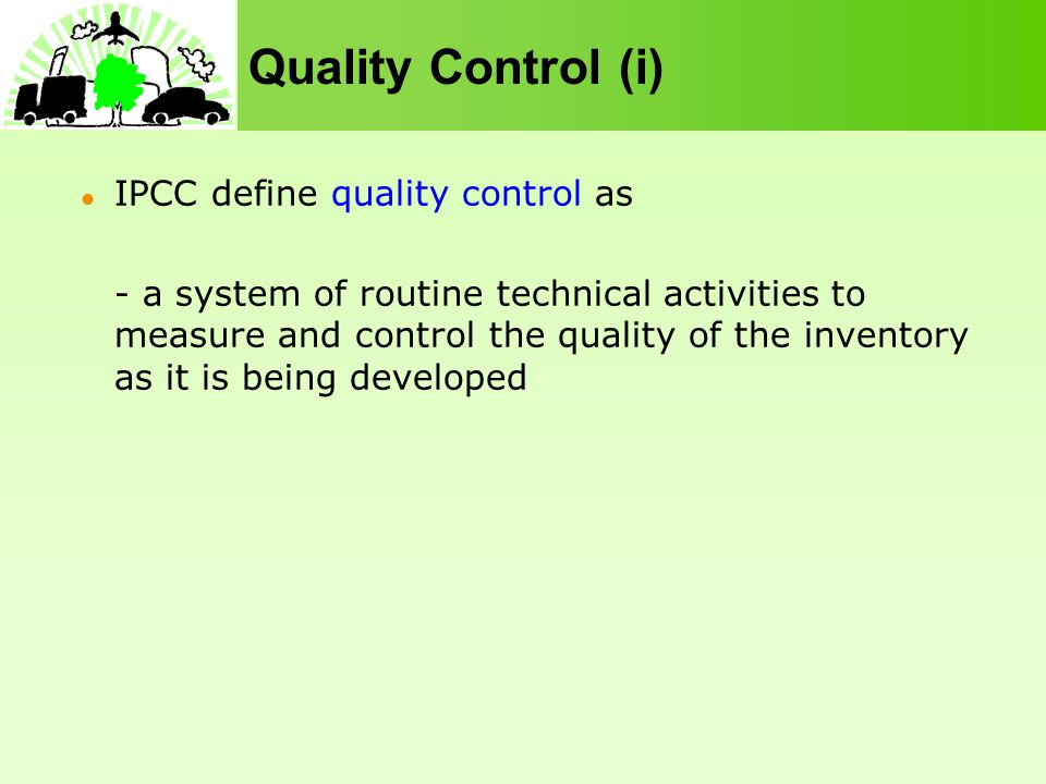 Quality Control (i) IPCC define quality control as - a system of routine technical activities to measure and control the quality of the inventory as it is being developed