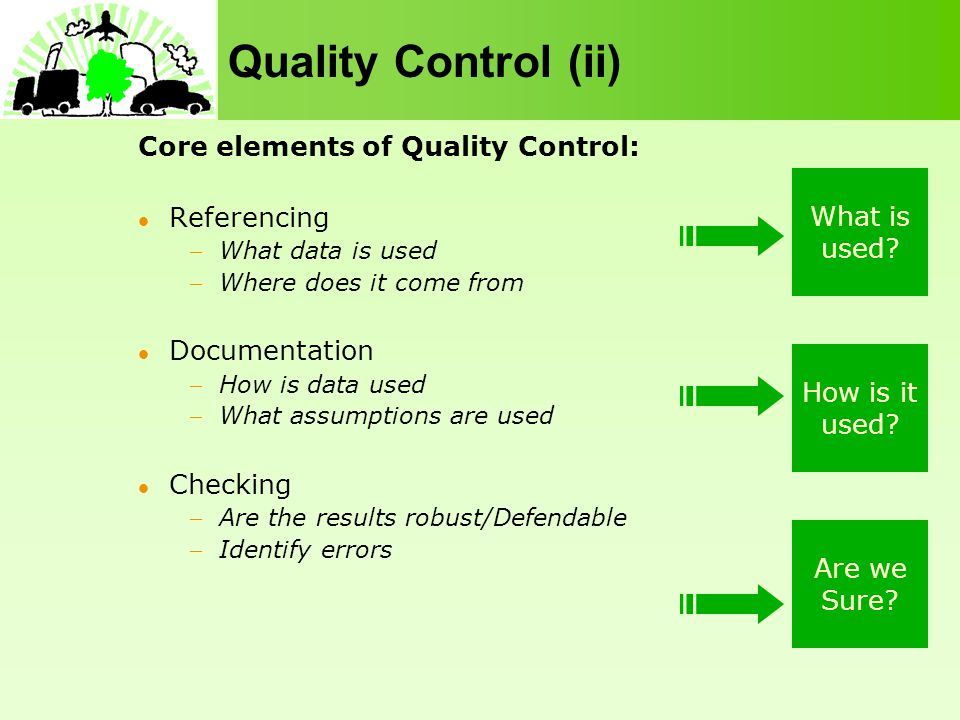 Quality Control (ii) Core elements of Quality Control: Referencing What data is used Where does it come from Documentation How is data used What assumptions are used Checking Are the results robust/Defendable Identify errors What is used.