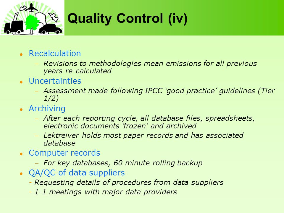 Quality Control (iv) Recalculation Revisions to methodologies mean emissions for all previous years re-calculated Uncertainties Assessment made following IPCC good practice guidelines (Tier 1/2) Archiving After each reporting cycle, all database files, spreadsheets, electronic documents frozen and archived Lektreiver holds most paper records and has associated database Computer records For key databases, 60 minute rolling backup QA/QC of data suppliers - Requesting details of procedures from data suppliers - 1-1 meetings with major data providers