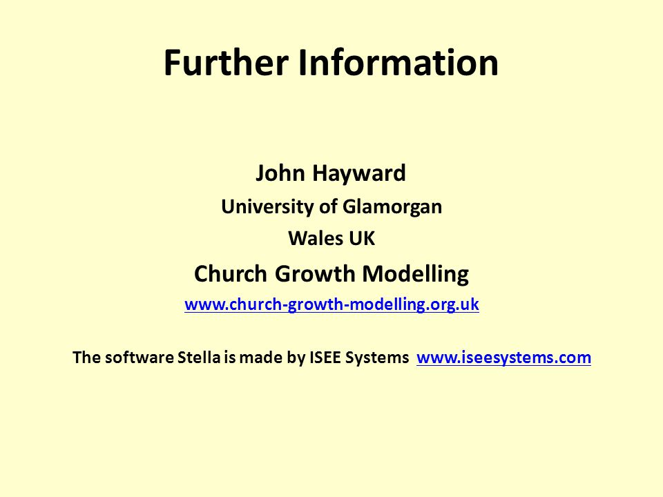 Further Information John Hayward University of Glamorgan Wales UK Church Growth Modelling www.church-growth-modelling.org.uk The software Stella is made by ISEE Systems www.iseesystems.comwww.iseesystems.com