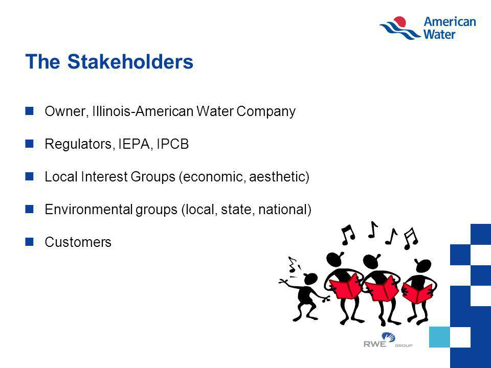 The Stakeholders Owner, Illinois-American Water Company Regulators, IEPA, IPCB Local Interest Groups (economic, aesthetic) Environmental groups (local