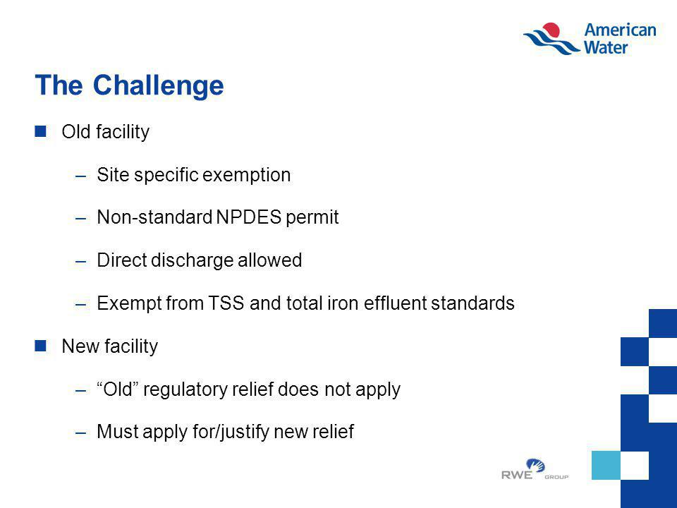The Challenge Old facility –Site specific exemption –Non-standard NPDES permit –Direct discharge allowed –Exempt from TSS and total iron effluent stan