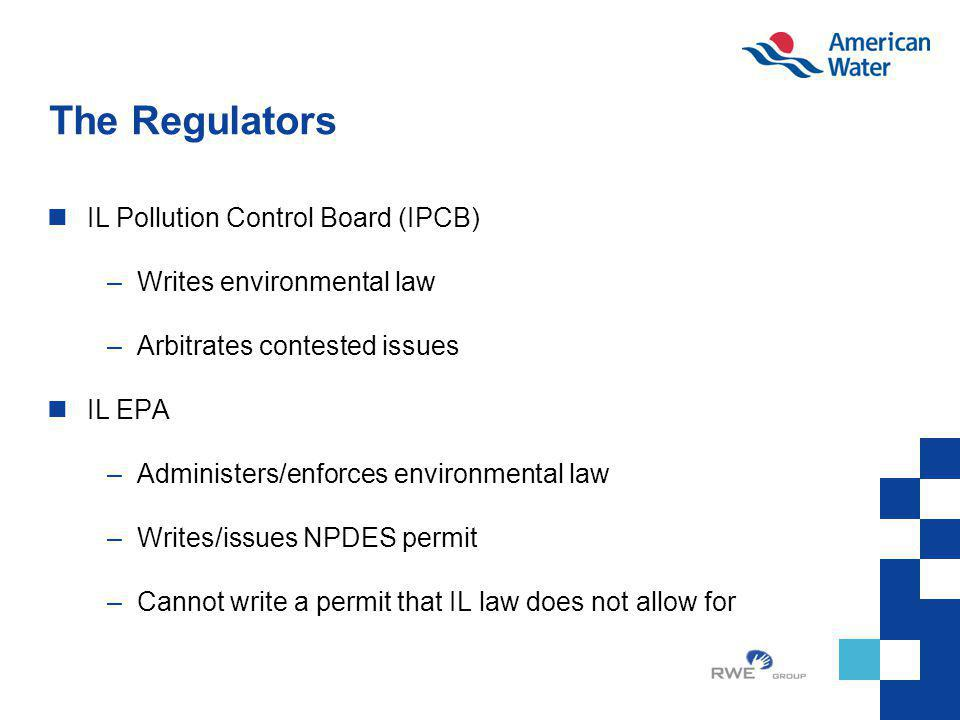 The Regulators IL Pollution Control Board (IPCB) –Writes environmental law –Arbitrates contested issues IL EPA –Administers/enforces environmental law