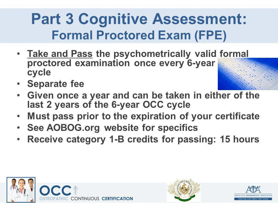 Part 3 Cognitive Assessment: Formal Proctored Exam (FPE) Take and Pass the psychometrically valid formal proctored examination once every 6-year cycle