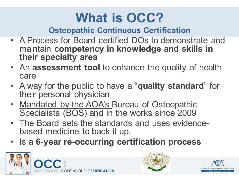What is OCC? Osteopathic Continuous Certification A Process for Board certified DOs to demonstrate and maintain competency in knowledge and skills in