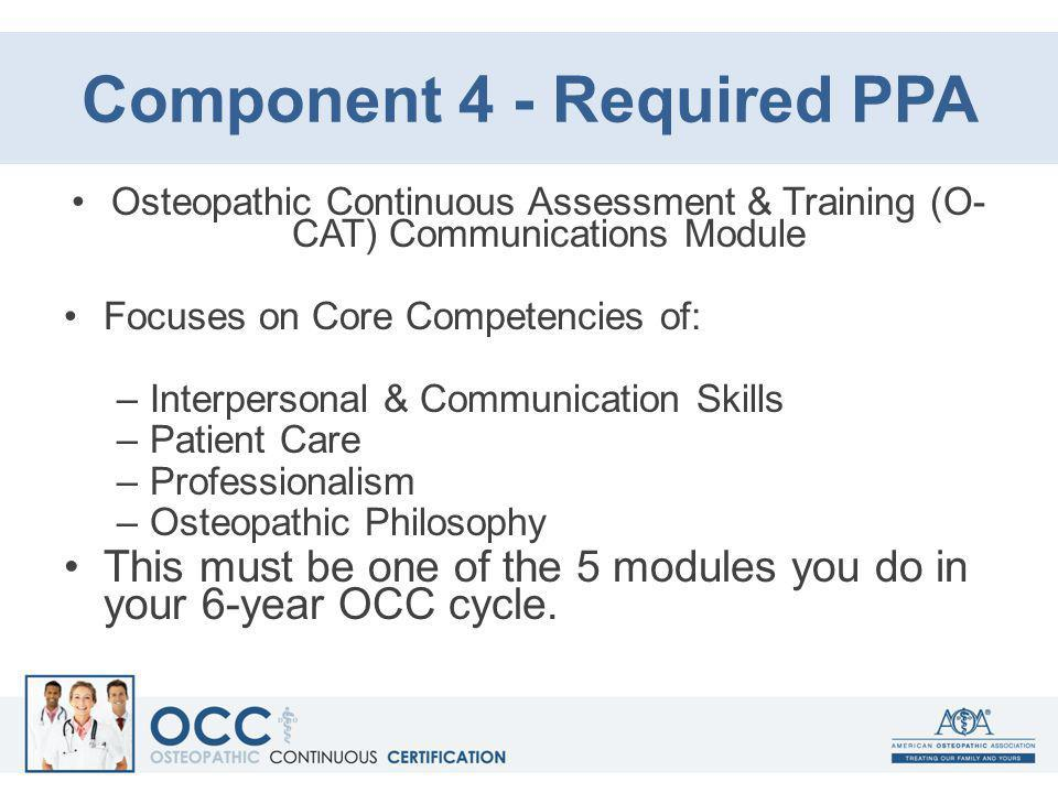 Component 4 - Required PPA Osteopathic Continuous Assessment & Training (O- CAT) Communications Module Focuses on Core Competencies of: –Interpersonal