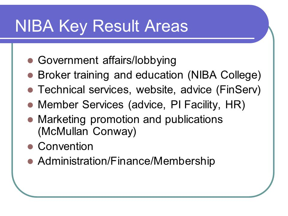 NIBA Key Result Areas Government affairs/lobbying Broker training and education (NIBA College) Technical services, website, advice (FinServ) Member Services (advice, PI Facility, HR) Marketing promotion and publications (McMullan Conway) Convention Administration/Finance/Membership