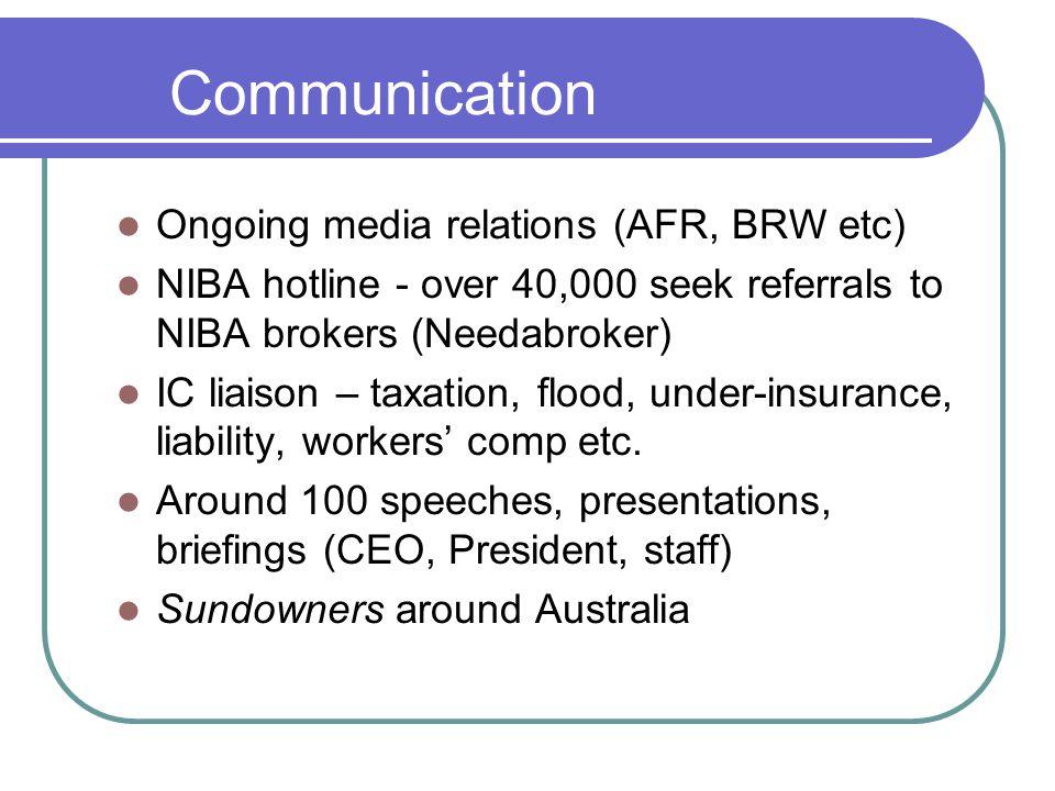 Communication Ongoing media relations (AFR, BRW etc) NIBA hotline - over 40,000 seek referrals to NIBA brokers (Needabroker) IC liaison – taxation, fl
