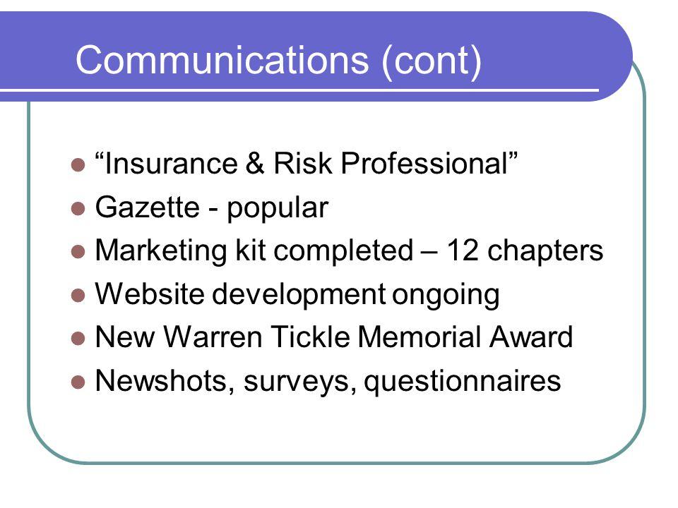 Communications (cont) Insurance & Risk Professional Gazette - popular Marketing kit completed – 12 chapters Website development ongoing New Warren Tickle Memorial Award Newshots, surveys, questionnaires