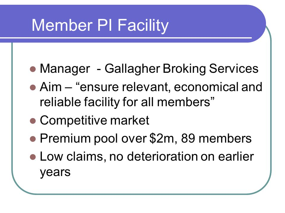 Member PI Facility Manager - Gallagher Broking Services Aim – ensure relevant, economical and reliable facility for all members Competitive market Premium pool over $2m, 89 members Low claims, no deterioration on earlier years
