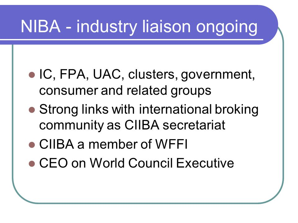 NIBA - industry liaison ongoing IC, FPA, UAC, clusters, government, consumer and related groups Strong links with international broking community as CIIBA secretariat CIIBA a member of WFFI CEO on World Council Executive