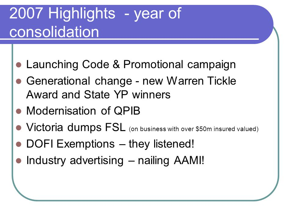2007 Highlights - year of consolidation Launching Code & Promotional campaign Generational change - new Warren Tickle Award and State YP winners Modernisation of QPIB Victoria dumps FSL (on business with over $50m insured valued) DOFI Exemptions – they listened.