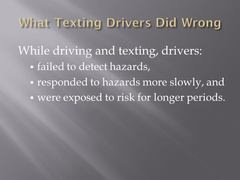 While driving and texting, drivers: failed to detect hazards, responded to hazards more slowly, and were exposed to risk for longer periods.