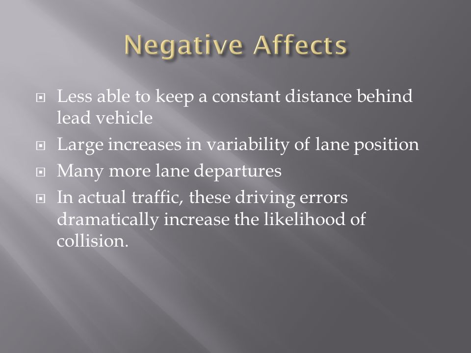 Less able to keep a constant distance behind lead vehicle Large increases in variability of lane position Many more lane departures In actual traffic, these driving errors dramatically increase the likelihood of collision.