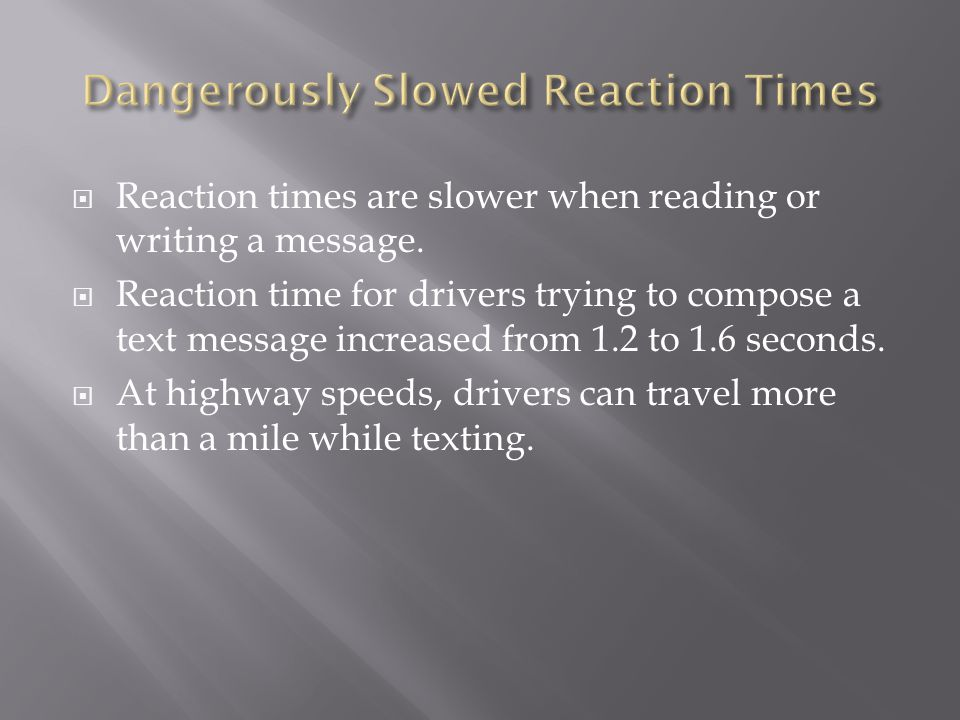 Reaction times are slower when reading or writing a message. Reaction time for drivers trying to compose a text message increased from 1.2 to 1.6 seco