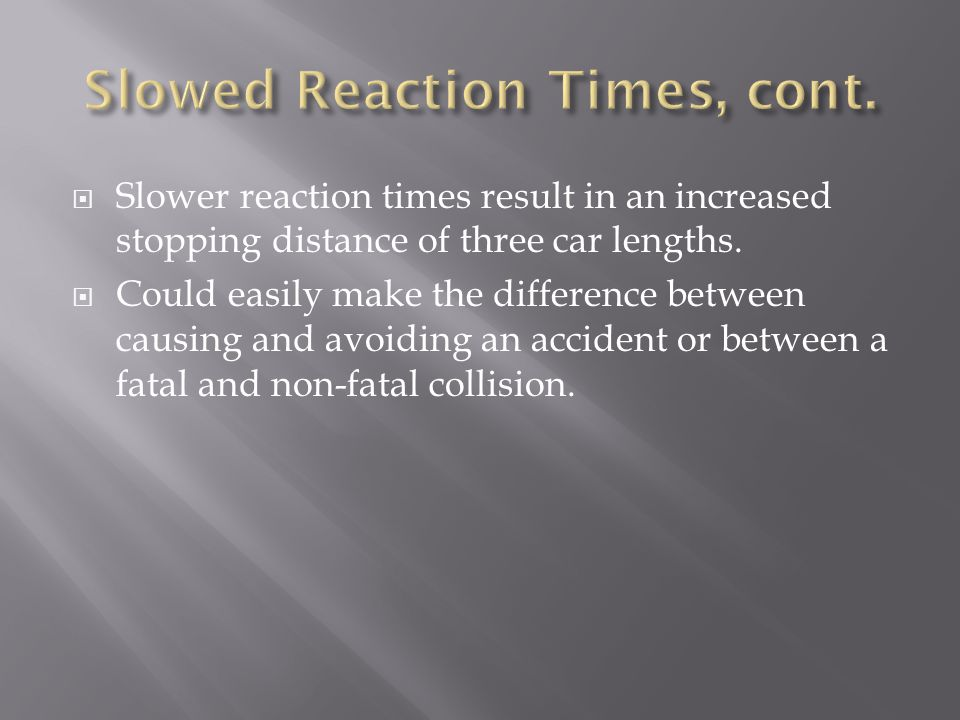 Slower reaction times result in an increased stopping distance of three car lengths. Could easily make the difference between causing and avoiding an