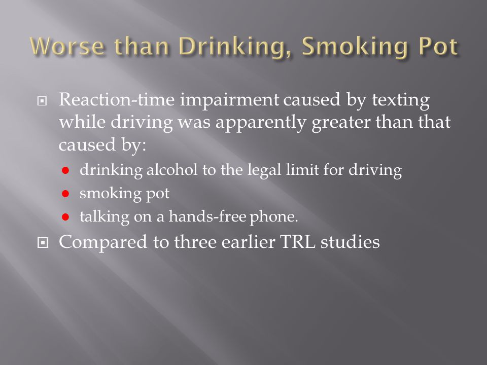 Reaction-time impairment caused by texting while driving was apparently greater than that caused by: drinking alcohol to the legal limit for driving smoking pot talking on a hands-free phone.