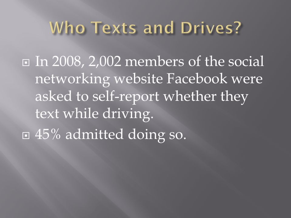 In 2008, 2,002 members of the social networking website Facebook were asked to self-report whether they text while driving. 45% admitted doing so.