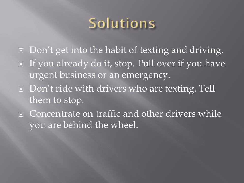 Dont get into the habit of texting and driving. If you already do it, stop. Pull over if you have urgent business or an emergency. Dont ride with driv