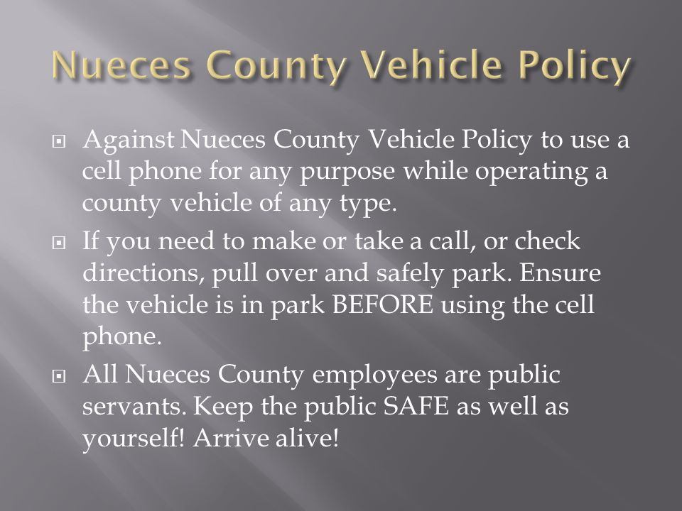 Against Nueces County Vehicle Policy to use a cell phone for any purpose while operating a county vehicle of any type. If you need to make or take a c