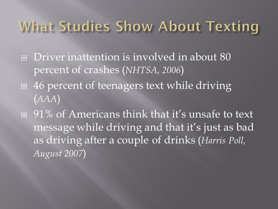 Driver inattention is involved in about 80 percent of crashes ( NHTSA, 2006 ) 46 percent of teenagers text while driving ( AAA ) 91% of Americans think that its unsafe to text message while driving and that its just as bad as driving after a couple of drinks ( Harris Poll, August 2007 )